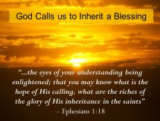 ...the eyes of your understanding being enlightened; that you may know what is the hope of His calling, what are the riches of the glory of His inheritance in the saints -- Ephesians 1:18.
