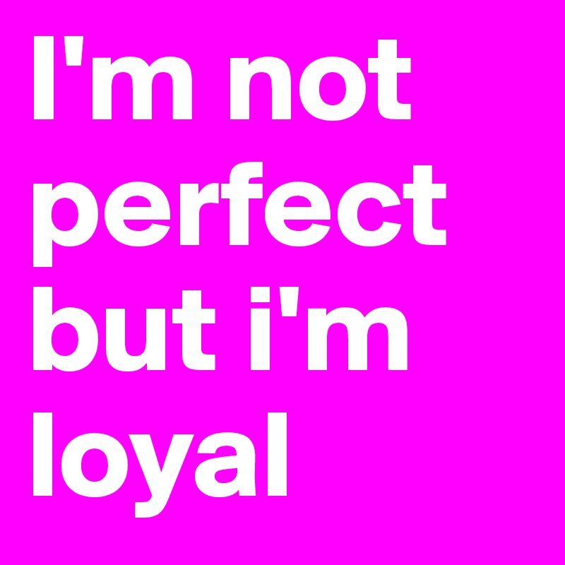 I-m-not-perfect-but-i-m-loyal
